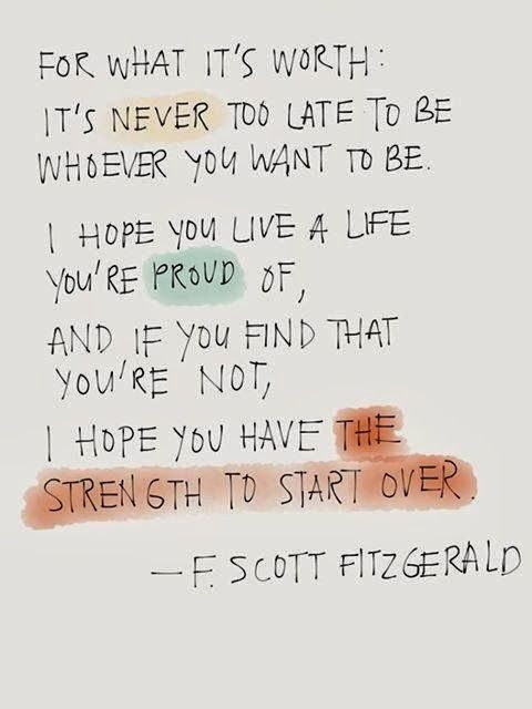 Inspired Thinking - Live proud, it's never too late, have the courage to start over. (Fitzgerald)