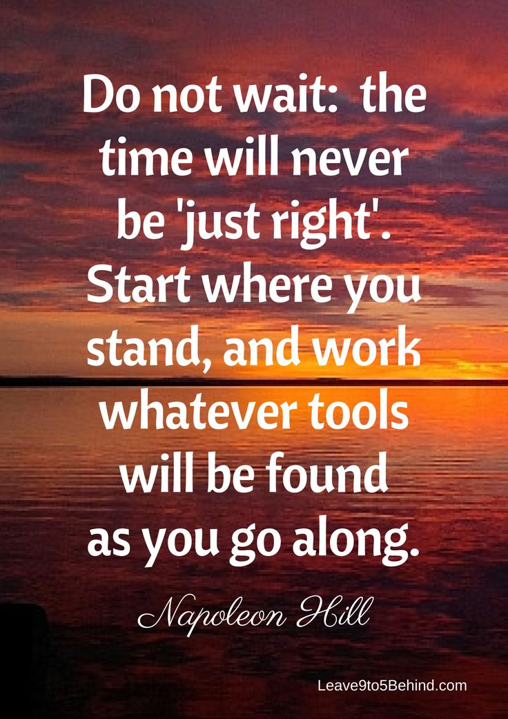 There is never a perfect moment to start so why wait? As Napoleon Hill quoted... Start where you stand and work with whatever tools will be found as you go along. When we set our mind on a goal and get started and if we keep focused on the task results WILL happen!