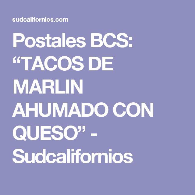 """Postales BCS: """"TACOS DE MARLIN AHUMADO CON QUESO"""" - Sudcalifornios"""