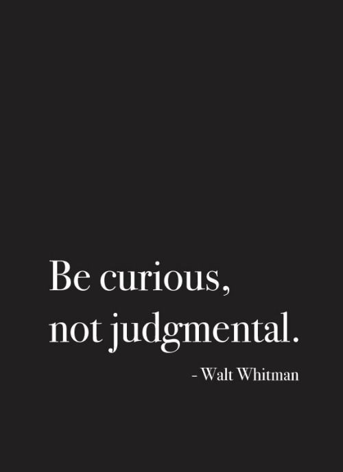 Walt Whitman - There is nothing wrong with being curious... but being judgmental is unacceptable.  We can only answer for our own actions and words.  However, what I believe for me personally should NOT be interpreted as passing judgment on anyone in any way... lest ye be guilty of being judgmental.