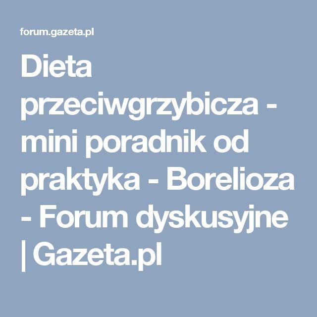 Dieta przeciwgrzybicza - mini poradnik od praktyka - Borelioza - Forum dyskusyjne | Gazeta.pl