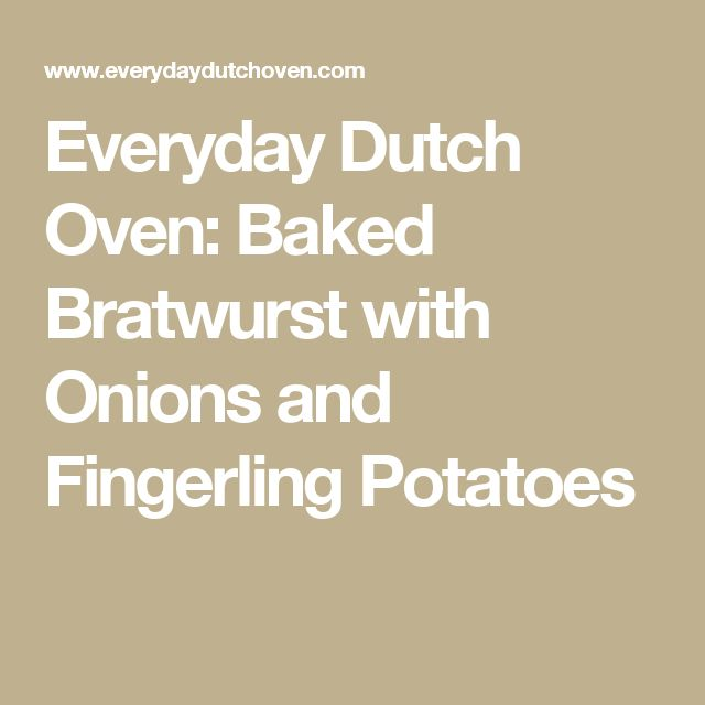 Everyday Dutch Oven: Baked Bratwurst with Onions and Fingerling Potatoes