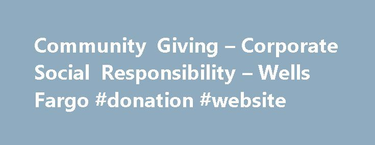 Community Giving – Corporate Social Responsibility – Wells Fargo #donation #website http://donate.remmont.com/community-giving-corporate-social-responsibility-wells-fargo-donation-website/  #corporate donations # Community Giving Creating solutions for stronger, more resilient communities We know that our long-term success is directly linked to the success of our customers and the communities we serve. Through a combination of strategic relationships with local and national nonprofits…