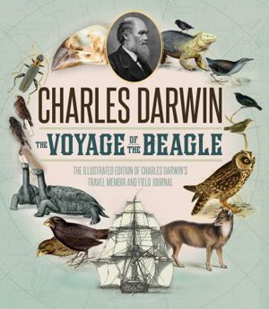 Voyage of the Beagle The Definitive Illustrated History of Charles Darwin's Travel Memoir and Field Journal by Charles Darwin