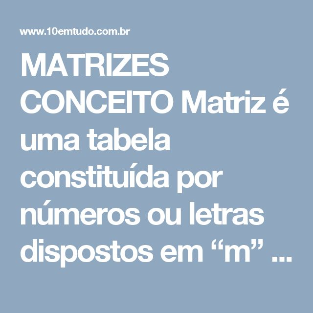"""MATRIZES  CONCEITO Matriz é uma tabela constituída por números ou letras dispostos em """"m"""" linhas por """"n"""" colunas.  Exemplo:   Obs 1. A matriz acima tem 2 linhas por 3 colunas.  Obs 2. A representação genérica da matriz M é M = (aij)nxp onde aij é o elemento que ocupa a linha """"i"""" e a coluna """"j"""".  Para a matriz acima, temos, por exemplo, a23 = p e a12 = 5.  Tipos de Matrizes Classificação de matrizes Matrizes Nula: é a matriz que tem todos os seus elementos iguais a zero.  Matriz quadrada: é a…"""