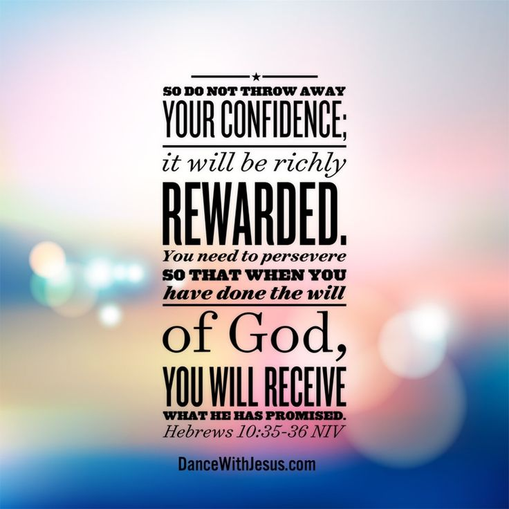 So do not throw away your confidence; it will be richly rewarded. You need to persevere so that when you have done the will of God, you will receive what he has promised. Hebrews 10:35-36 NIV