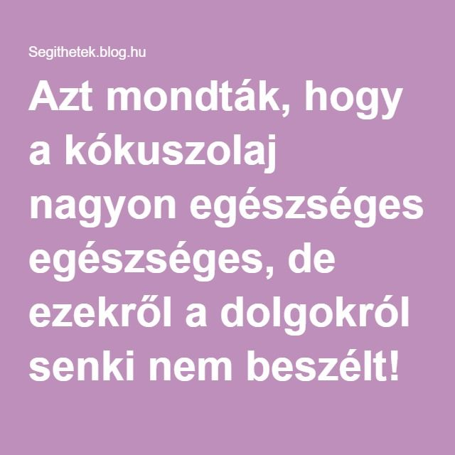 Azt mondták, hogy a kókuszolaj nagyon egészséges, de ezekről a dolgokról senki nem beszélt! - Segithetek.blog.hu