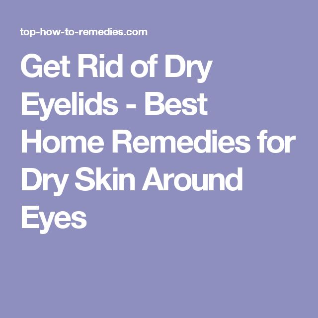 Get Rid of Dry Eyelids - Best Home Remedies for Dry Skin Around Eyes