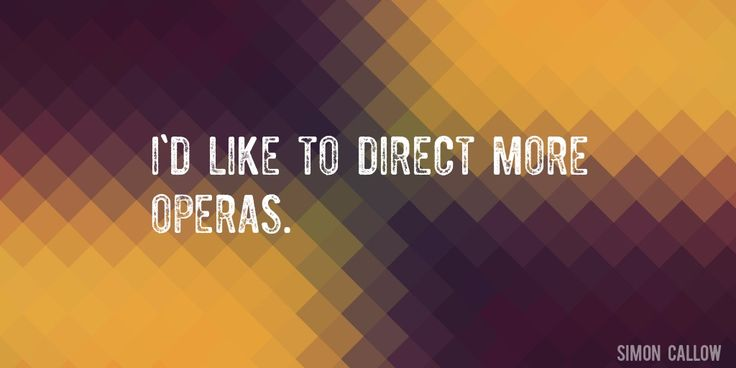 Quote by Simon Callow => I'd like to direct more operas.