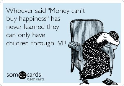 Whoever said 'Money can't buy happiness' has never learned they can only have children through IVF!