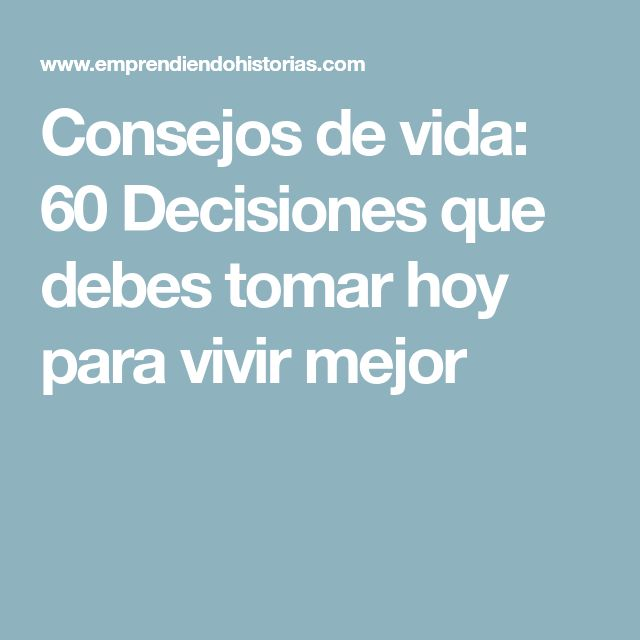 Consejos de vida: 60 Decisiones que debes tomar hoy para vivir mejor