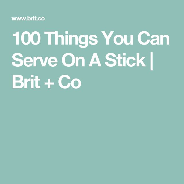 100 Things You Can Serve On A Stick | Brit + Co