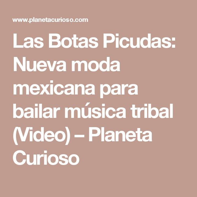 Las Botas Picudas: Nueva moda mexicana para bailar música tribal (Video) – Planeta Curioso