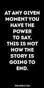 #inspiration #quote / AT ANY GIVEN MOMENT YOU HAVE THE POWER  TO SAY,  THIS IS NOT HOW THE STORY IS GOING TO END.