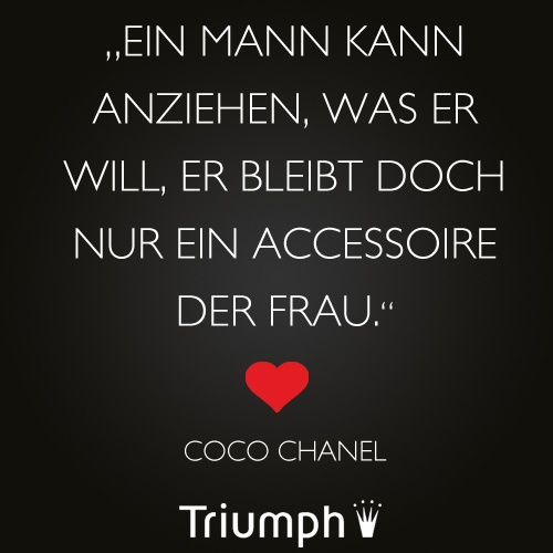 """""""Ein Mann kann anziehen, was er will, er bleibt doch nur ein Accessoire der Frau."""" - Coco Chanel"""