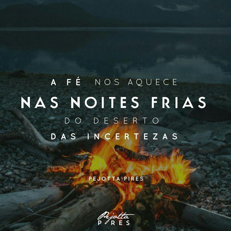 """""""A fé nos aquece nas noites frias do deserto das incertezas."""" (Pejotta Pires)"""