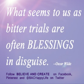 Oscar Wilde quote ... trials can be blessings in disguise.   Want more inspiration?  Follow BELIEVE AND CREATE on Facebook, like our Pinterest Board, or find us @BACHappyLife on Twitter.    #blessings  #trials