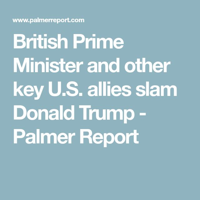 British Prime Minister and other key U.S. allies slam Donald Trump - Palmer Report