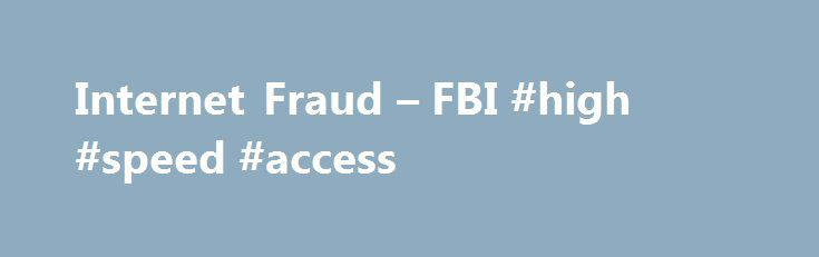 Internet Fraud – FBI #high #speed #access http://internet.remmont.com/internet-fraud-fbi-high-speed-access/  Internet Fraud Internet Fraud Internet fraud is the use of Internet services or software with Internet access to defraud victims or to otherwise take advantage of them. Internet crime schemes steal millions of dollars each year from victims and continue to plague the Internet through various methods. Several high-profile methods include the following: Business E-Mail […]