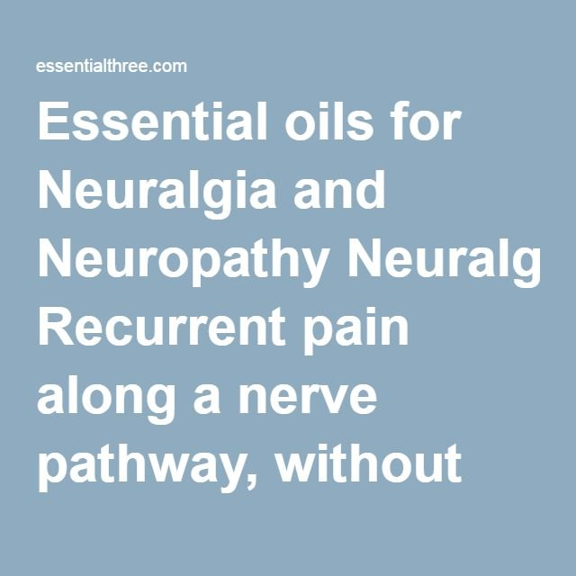 Essential oils for Neuralgia and Neuropathy Neuralgia: Recurrent pain along a nerve pathway, without any nerve damage or inflammation.  Neuropathy: Damage to peripheral nerves (other than spinal or those in the brain), generally starts as tingling in hands and feet and slowly spreads.  Possible contributing factors: Diabetes, alcoholism, Vitamin B12 deficiency, tumors, too many pain killers, exposure and absorption of chemicals, metals and/or pesticides.  Suggested essential oils for…
