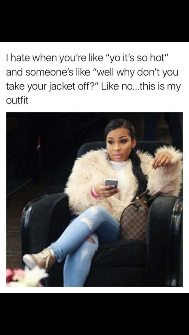 """I hate when you're like """"yo it's so hot"""" and someone's like """"well why don't you take your jacket off?"""" LIke no....this is my outfit"""