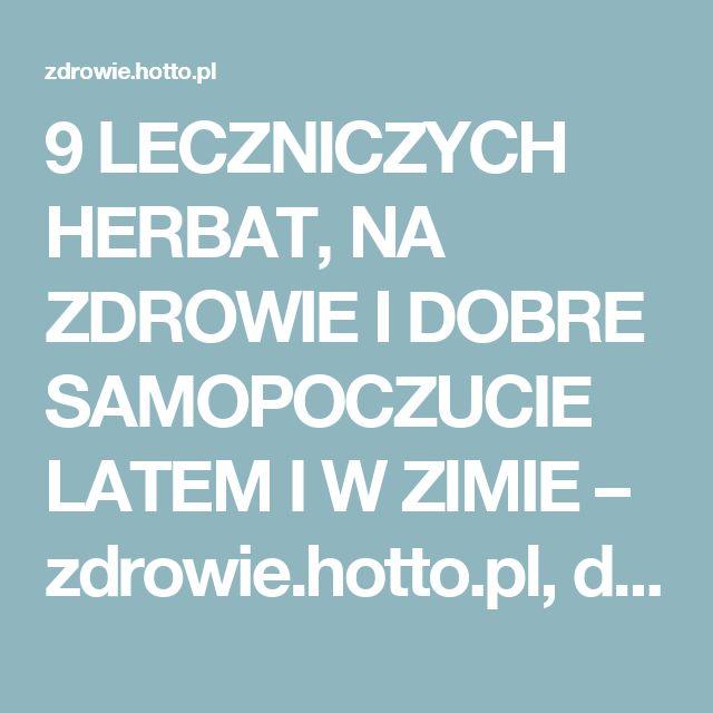 9 LECZNICZYCH HERBAT, NA ZDROWIE I DOBRE SAMOPOCZUCIE LATEM I W ZIMIE – zdrowie.hotto.pl, domowe sposoby popularne w necie