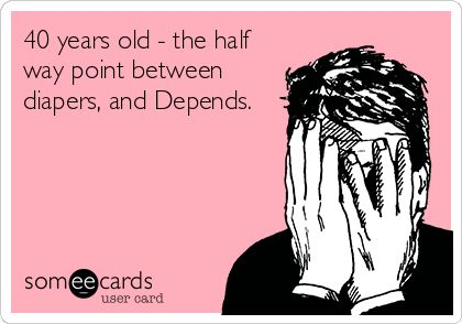 40 years old - the half way point between diapers, and Depends.