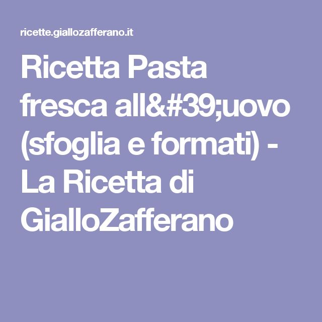 Ricetta Pasta fresca all'uovo (sfoglia e formati) - La Ricetta di GialloZafferano