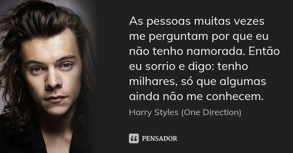 As pessoas muitas vezes me perguntam por que eu não tenho namorada. Então eu sorrio e digo: tenho milhares, só que algumas ainda não me conhecem. — Harry Styles (One Direction)