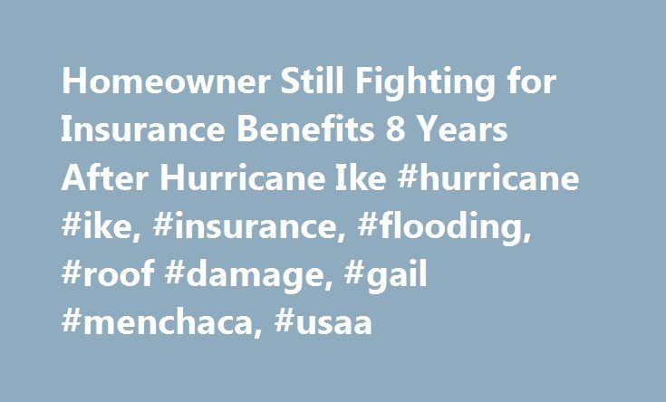 Homeowner Still Fighting for Insurance Benefits 8 Years After Hurricane Ike #hurricane #ike, #insurance, #flooding, #roof #damage, #gail #menchaca, #usaa http://nevada.nef2.com/homeowner-still-fighting-for-insurance-benefits-8-years-after-hurricane-ike-hurricane-ike-insurance-flooding-roof-damage-gail-menchaca-usaa/  # Connect. Discover. Share. Eight Years After Ike, Insurance Firm Still Won't Pay Homeowner It has been eight years since Hurricane Ike ripped through the Gulf and Houston's…