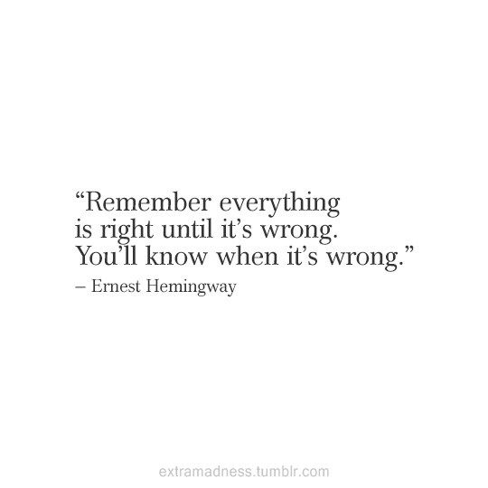 Remember everything is right until it's wrong. You'll know when it's wrong. - Ernest Hemingway