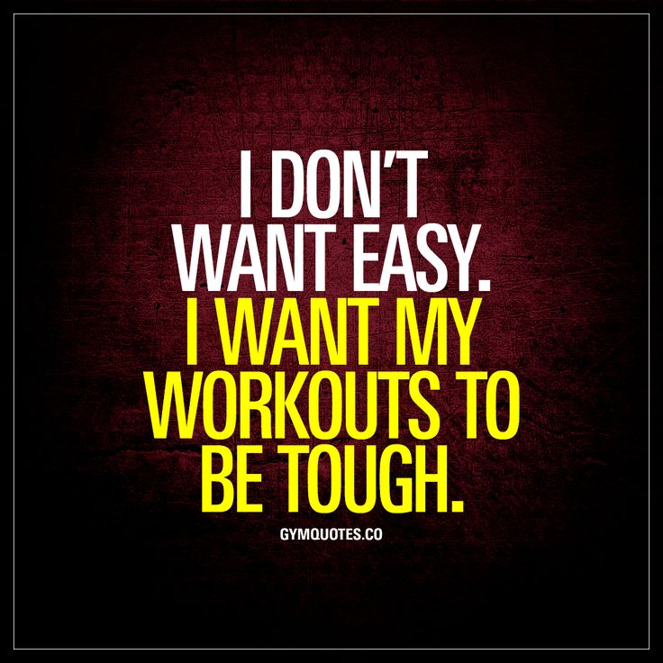 I don't want easy. I want my workouts to be tough.