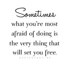 """""""Sometimes what you're most afraid of doing is the very thing that will set you free."""""""