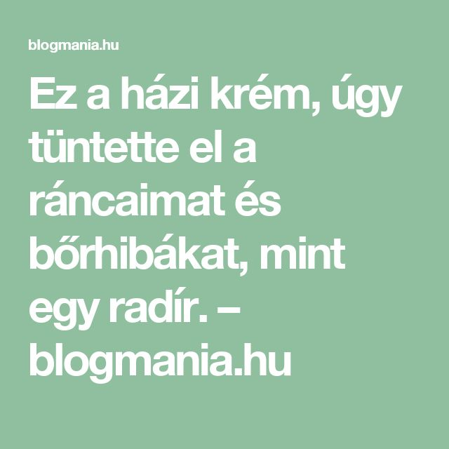 Ez a házi krém, úgy tüntette el a ráncaimat és bőrhibákat, mint egy radír. – blogmania.hu
