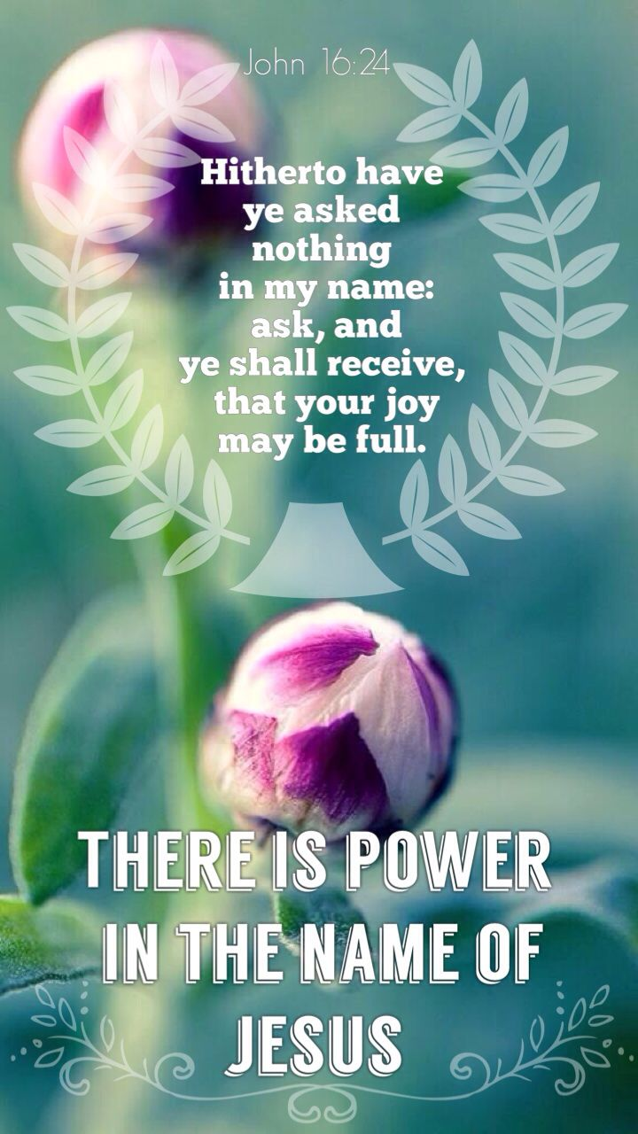"""John 16:24 ~ """"Hitherto ye have asked nothing in My name: ask, and ye shall receive, that your joy may be full."""" ~ THERE IS POWER IN THE NAME OF JESUS! Amen!"""