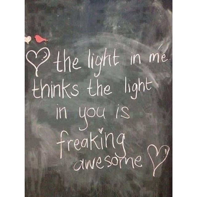 <3 The light in me thinks the light in you is freaking awesome <3