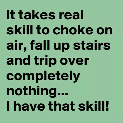 It takes real skill to choke on air, fall up stairs and trip over completely nothing... I have that skill!