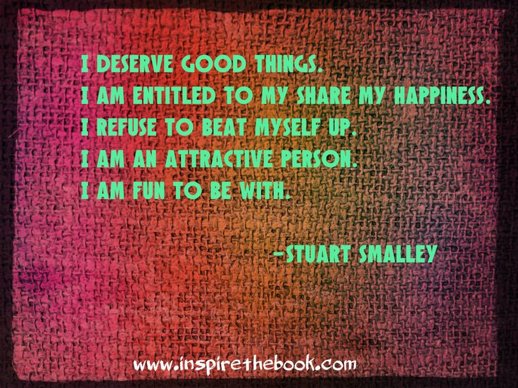 """I deserve good things. I am entitled to my share of happiness. I refuse to beat myself up. I am an attractive person. I am fun to be with."" -Stuart Smalley"