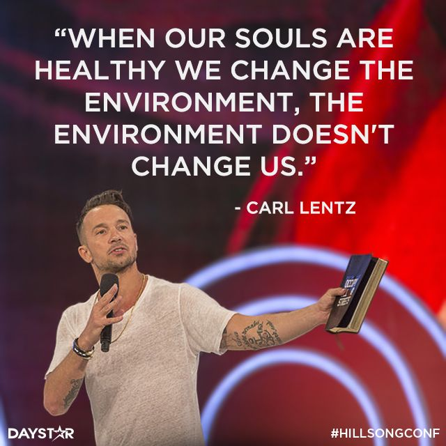 """When our souls are healthy we change the environment, the environment doesn't change us."" -Carl Lentz [Daystar.com]"