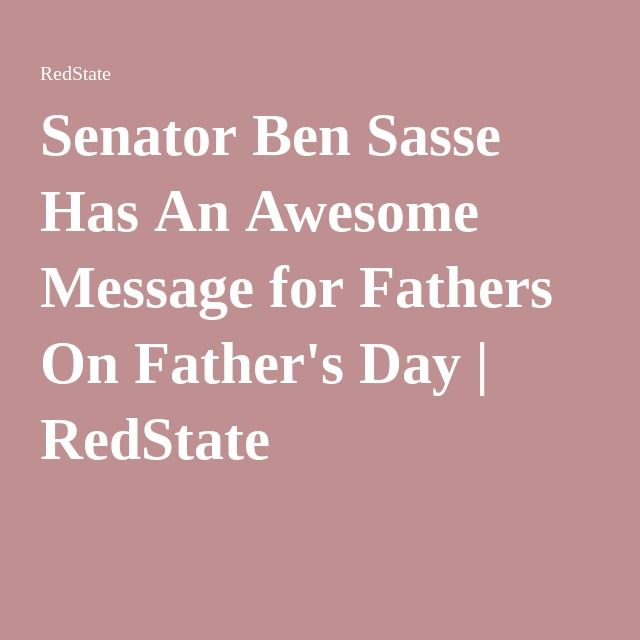 Senator Ben Sasse Has An Awesome Message for Fathers On Father's Day   RedState