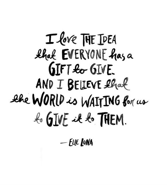 """Quote   """"I love the idea that everyone has a gift to give. And I believe that the world is waiting for us to give it to them."""""""