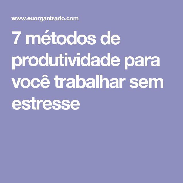 7 métodos de produtividade para você trabalhar sem estresse