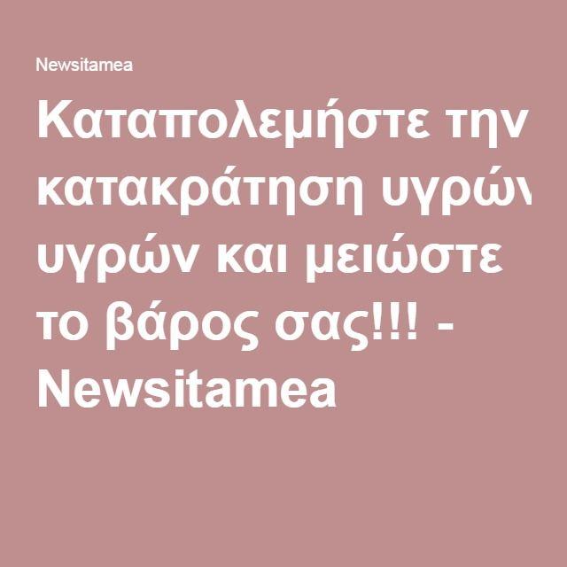 Καταπολεμήστε την κατακράτηση υγρών και μειώστε το βάρος σας!!! - Newsitamea
