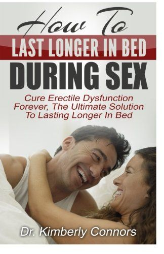 How To Last Longer In Bed During Sex: Cure Erectile Dysfunction Forever, The Ultimate Solution To Lasting Longer In Bed