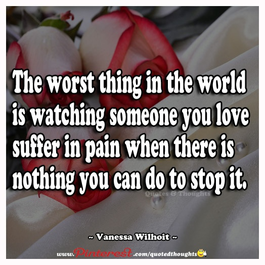 Quotes For Loved Ones Lost To Cancer: The Worst Thing In The World Is Watching Someone You Love
