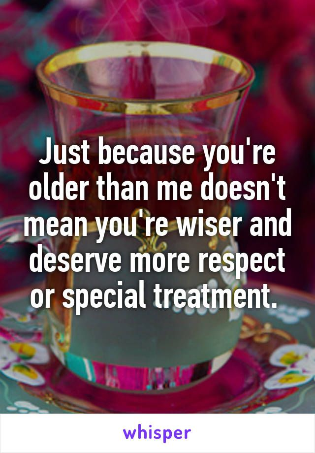Just because you're older than me doesn't mean you're wiser and deserve more respect or special treatment.