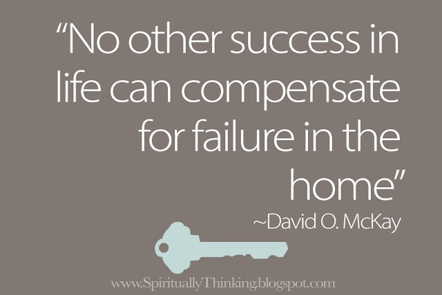 """No other success in life can compensate for failure in the home.""  ~David O. McKay"