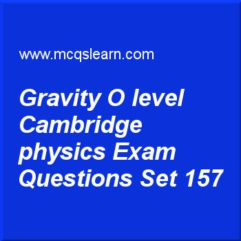 Practice test on gravity O level Cambridge physics, O level Cambridge physics quiz 157 online. Practice physics exam's questions and answers to learn gravity: O level Cambridge physics test with answers. Practice online quiz to test knowledge on gravity: O level Cambridge physics, heat capacity: physics, energy, work and power, temperature scales, centre of gravity: physics worksheets. Free gravity: O level Cambridge physics test has multiple choice questions as every object has mass and...