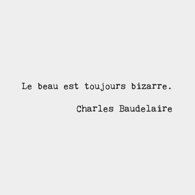 The beautiful is always bizarre.​ — Charles Baudelaire, French poet