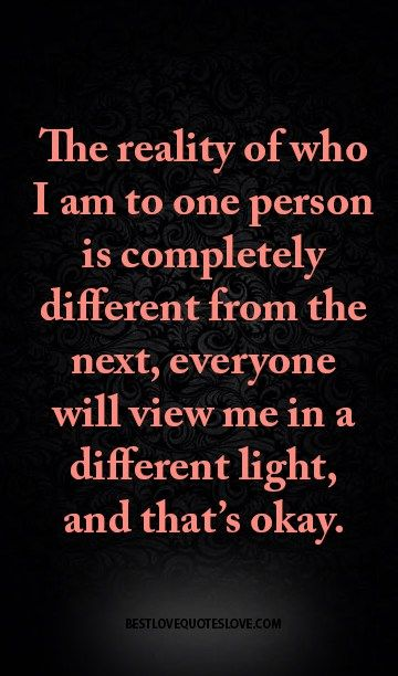 The reality of who I am to one person is completely different from the next, everyone will view me in a different light, and that's okay.